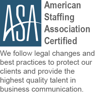 American Staffing Certified. We follow legal changes and best practices to protect our clients and provide the highest quality talent in business communication.